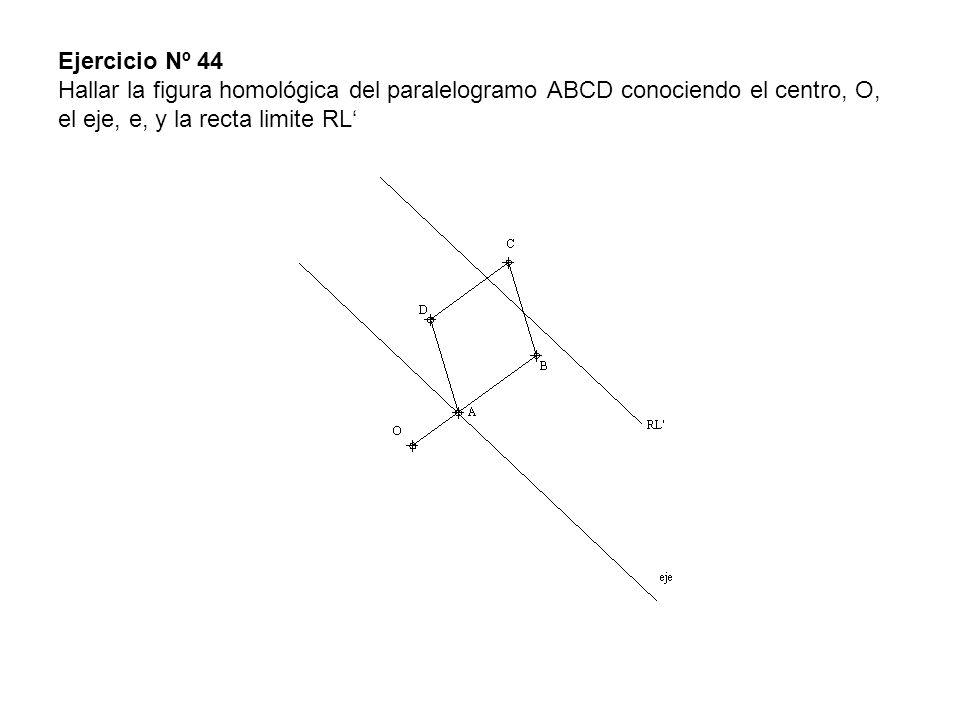 Ejercicio Nº 44 Hallar la figura homológica del paralelogramo ABCD conociendo el centro, O, el eje, e, y la recta limite RL'