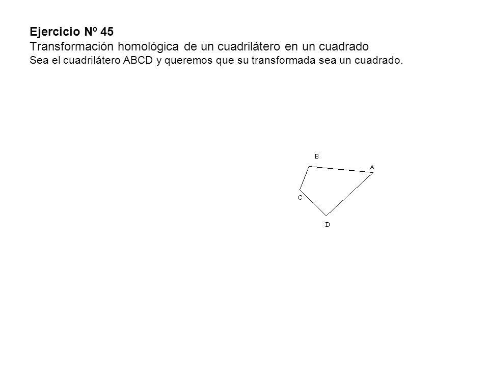 Ejercicio Nº 45 Transformación homológica de un cuadrilátero en un cuadrado Sea el cuadrilátero ABCD y queremos que su transformada sea un cuadrado.