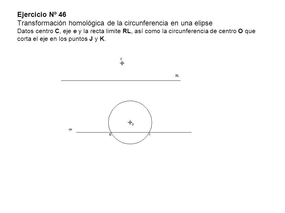 Ejercicio Nº 46 Transformación homológica de la circunferencia en una elipse Datos centro C, eje e y la recta limite RL, así como la circunferencia de centro O que corta el eje en los puntos J y K.