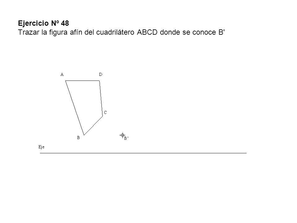 Ejercicio Nº 48 Trazar la figura afín del cuadrilátero ABCD donde se conoce B
