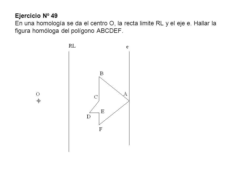 Ejercicio Nº 49 En una homología se da el centro O, la recta limite RL y el eje e.