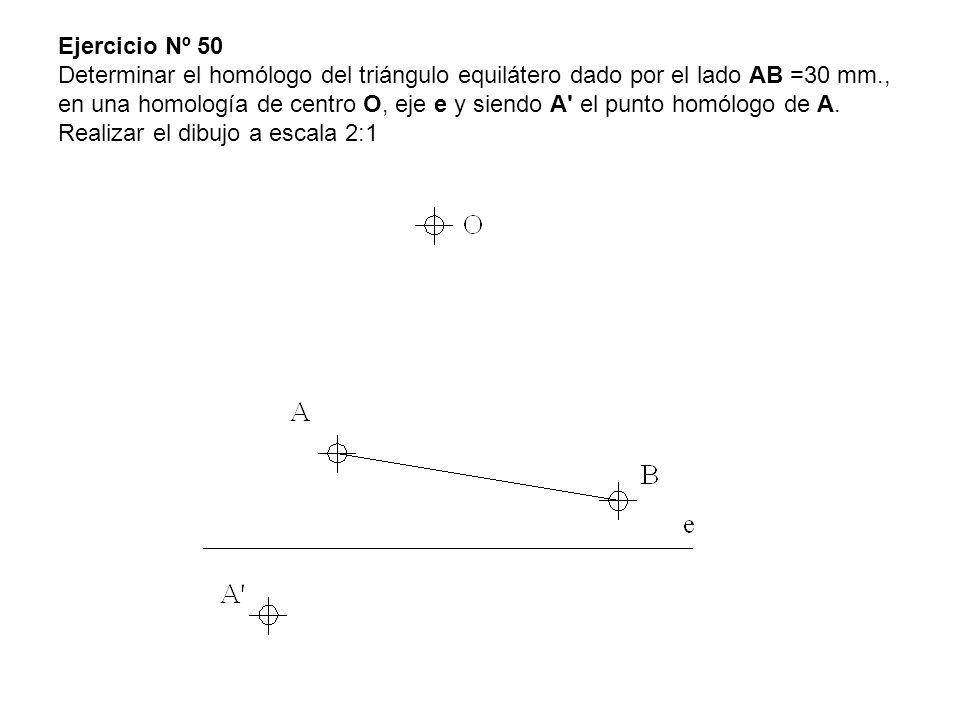 Ejercicio Nº 50 Determinar el homólogo del triángulo equilátero dado por el lado AB =30 mm., en una homología de centro O, eje e y siendo A el punto homólogo de A.
