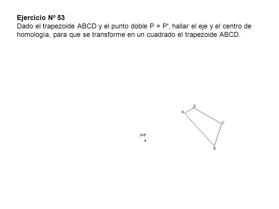 Ejercicio Nº 53 Dado el trapezoide ABCD y el punto doble P = P , hallar el eje y el centro de homología, para que se transforme en un cuadrado el trapezoide ABCD.