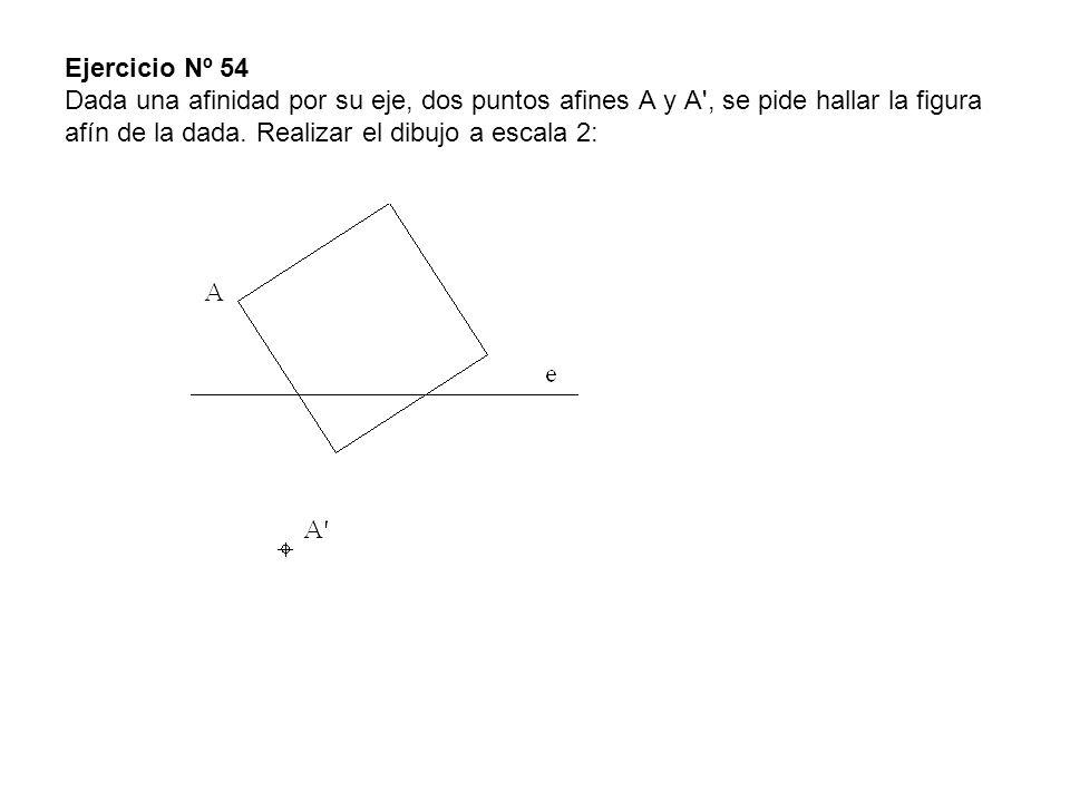 Ejercicio Nº 54 Dada una afinidad por su eje, dos puntos afines A y A , se pide hallar la figura afín de la dada.