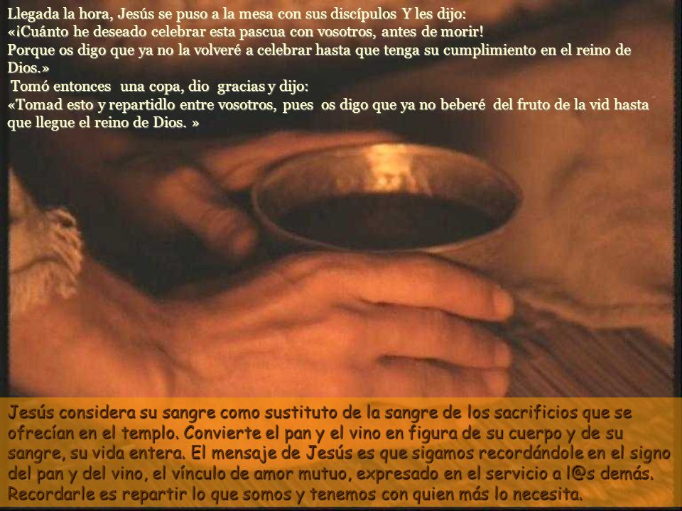 Llegada la hora, Jesús se puso a la mesa con sus discípulos Y les dijo: «¡Cuánto he deseado celebrar esta pascua con vosotros, antes de morir! Porque os digo que ya no la volveré a celebrar hasta que tenga su cumplimiento en el reino de Dios.» Tomó entonces una copa, dio gracias y dijo: «Tomad esto y repartidlo entre vosotros, pues os digo que ya no beberé del fruto de la vid hasta que llegue el reino de Dios. »