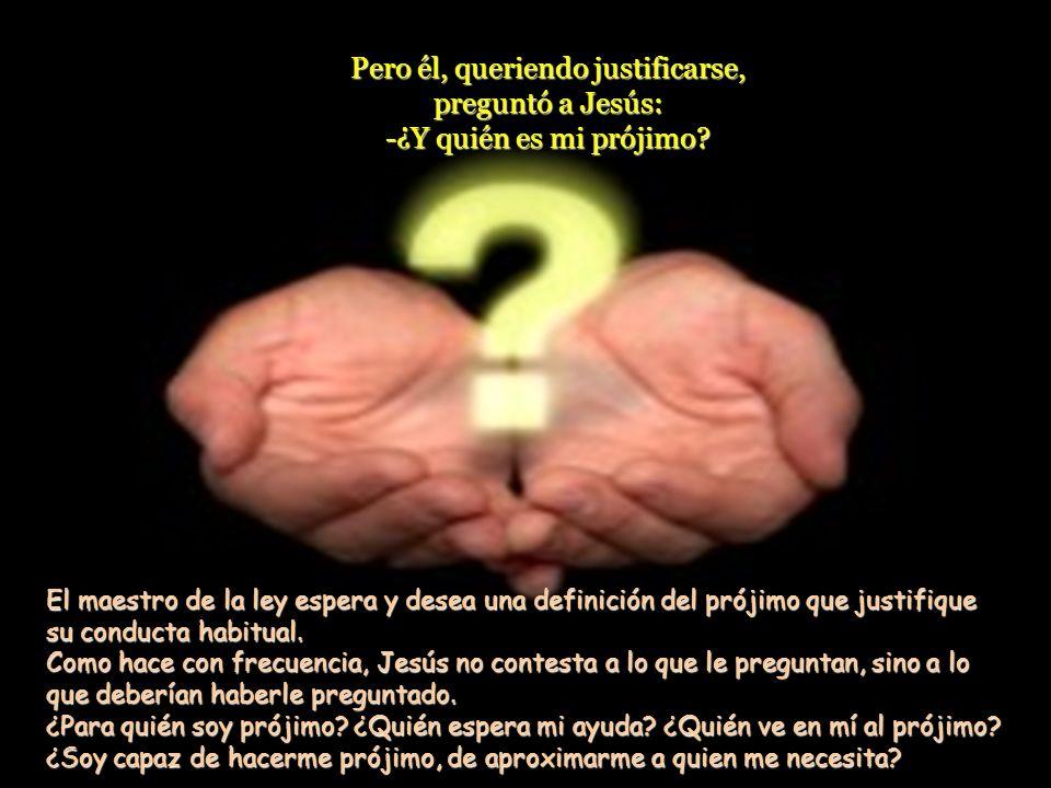 Pero él, queriendo justificarse, preguntó a Jesús: -¿Y quién es mi prójimo