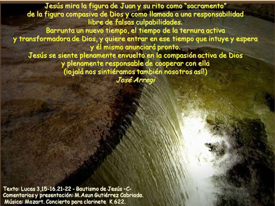 Jesús mira la figura de Juan y su rito como sacramento de la figura compasiva de Dios y como llamada a una responsabilidad libre de falsas culpabilidades. Barrunta un nuevo tiempo, el tiempo de la ternura activa y transformadora de Dios, y quiere entrar en ese tiempo que intuye y espera y él mismo anunciará pronto. Jesús se siente plenamente envuelto en la compasión activa de Dios y plenamente responsable de cooperar con ella (¡ojalá nos sintiéramos también nosotros así!) José Arregi