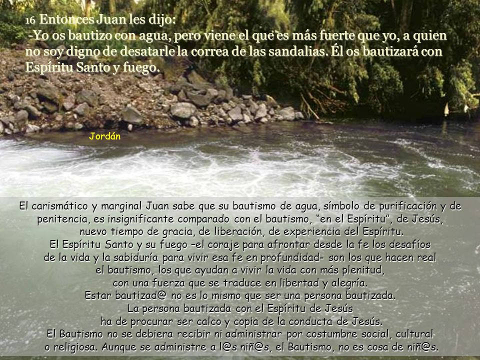 16 Entonces Juan les dijo: -Yo os bautizo con agua, pero viene el que es más fuerte que yo, a quien no soy digno de desatarle la correa de las sandalias. Él os bautizará con Espíritu Santo y fuego.