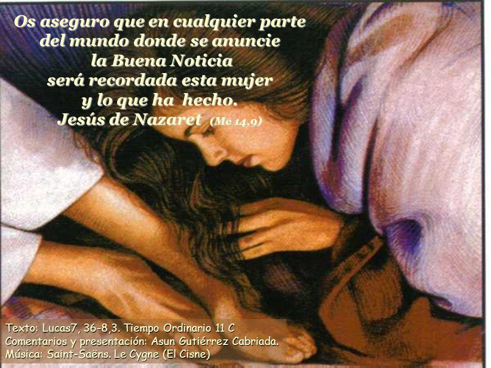 Os aseguro que en cualquier parte del mundo donde se anuncie la Buena Noticia será recordada esta mujer y lo que ha hecho. Jesús de Nazaret (Mc 14,9)