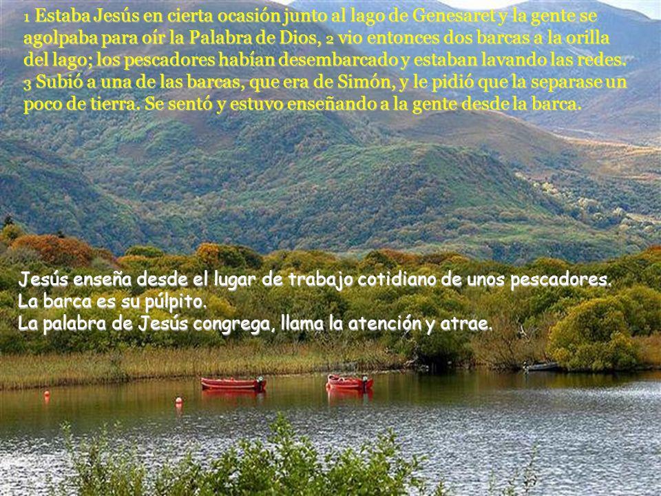 1 Estaba Jesús en cierta ocasión junto al lago de Genesaret y la gente se agolpaba para oír la Palabra de Dios, 2 vio entonces dos barcas a la orilla del lago; los pescadores habían desembarcado y estaban lavando las redes. 3 Subió a una de las barcas, que era de Simón, y le pidió que la separase un poco de tierra. Se sentó y estuvo enseñando a la gente desde la barca.