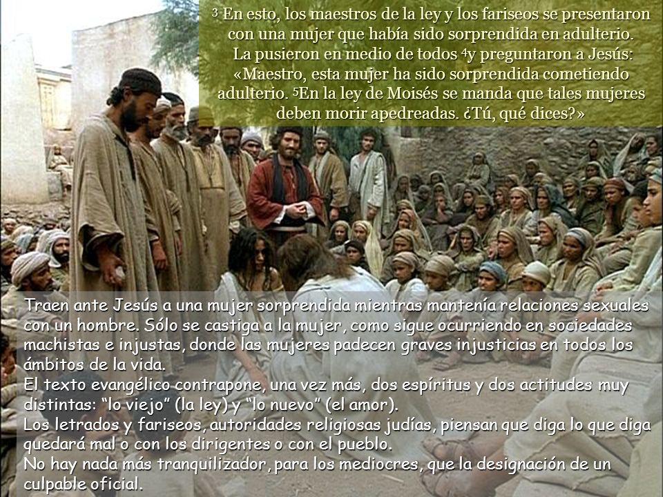 3 En esto, los maestros de la ley y los fariseos se presentaron con una mujer que había sido sorprendida en adulterio. La pusieron en medio de todos 4y preguntaron a Jesús: «Maestro, esta mujer ha sido sorprendida cometiendo adulterio. 5En la ley de Moisés se manda que tales mujeres deben morir apedreadas. ¿Tú, qué dices »