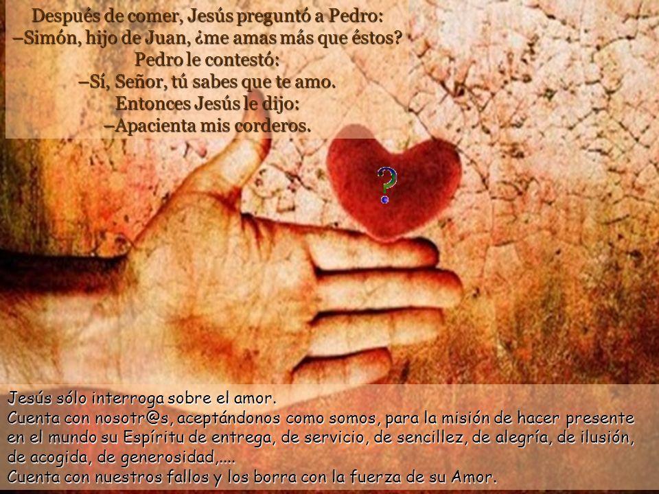 Después de comer, Jesús preguntó a Pedro: –Simón, hijo de Juan, ¿me amas más que éstos Pedro le contestó: –Sí, Señor, tú sabes que te amo. Entonces Jesús le dijo: –Apacienta mis corderos.