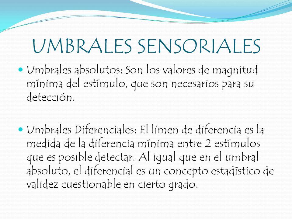 UMBRALES SENSORIALES Umbrales absolutos: Son los valores de magnitud mínima del estímulo, que son necesarios para su detección.