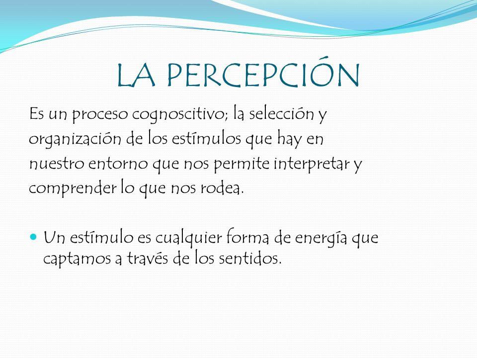 LA PERCEPCIÓN Es un proceso cognoscitivo; la selección y