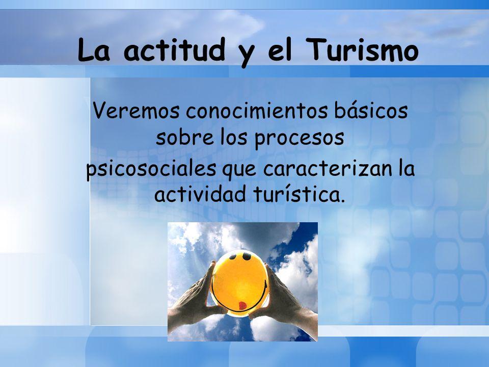 La actitud y el Turismo Veremos conocimientos básicos sobre los procesos.