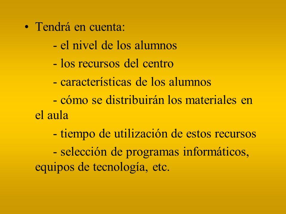 Tendrá en cuenta: - el nivel de los alumnos. - los recursos del centro. - características de los alumnos.