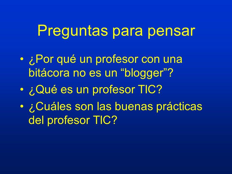 Preguntas para pensar ¿Por qué un profesor con una bitácora no es un blogger ¿Qué es un profesor TIC