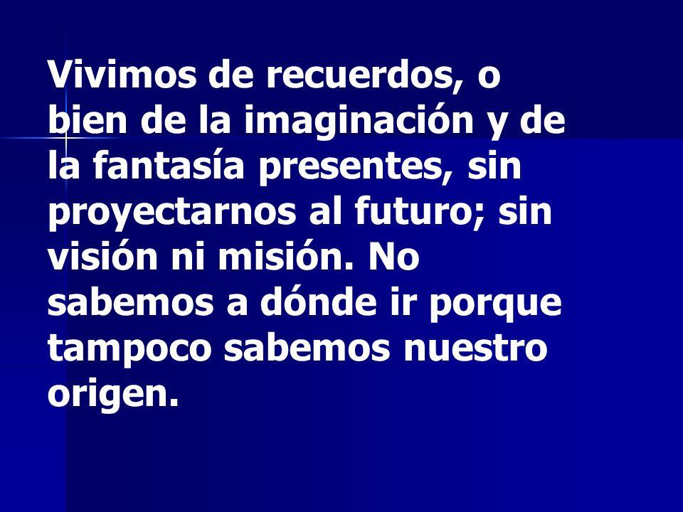 Vivimos de recuerdos, o bien de la imaginación y de la fantasía presentes, sin proyectarnos al futuro; sin visión ni misión.