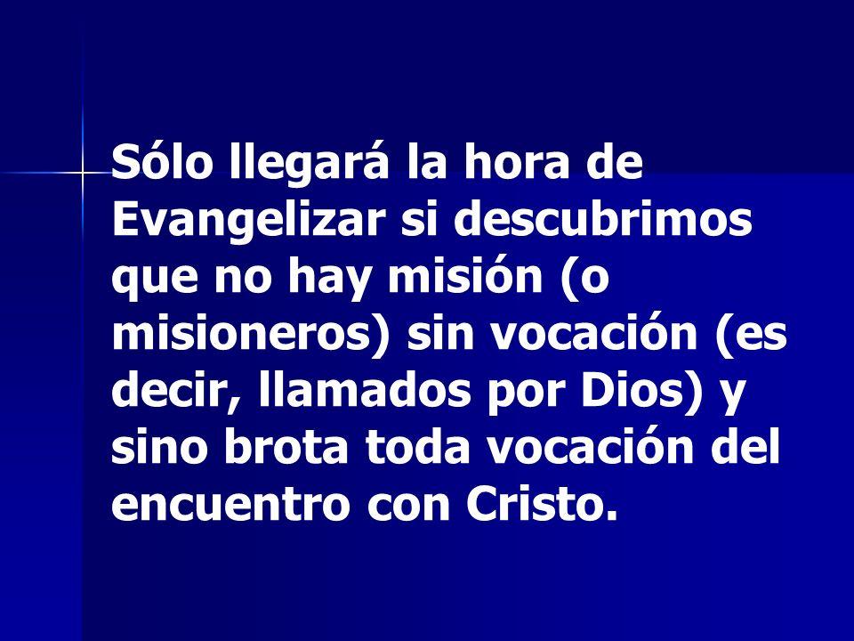 Sólo llegará la hora de Evangelizar si descubrimos que no hay misión (o misioneros) sin vocación (es decir, llamados por Dios) y sino brota toda vocación del encuentro con Cristo.