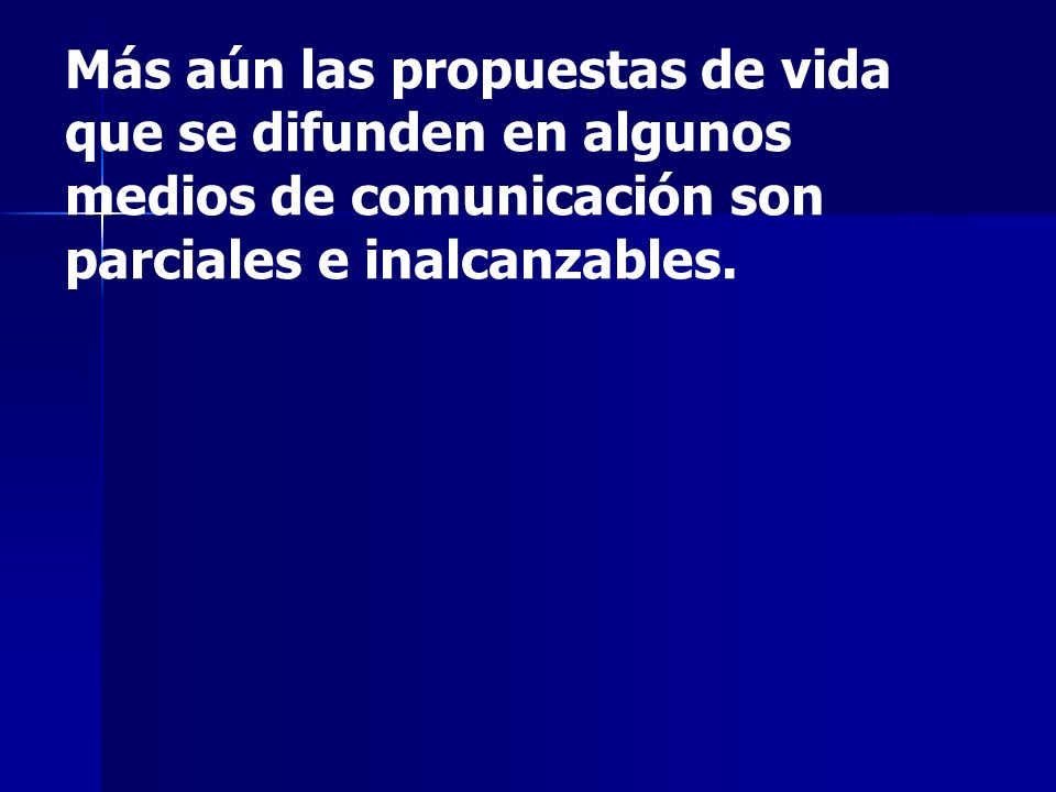Más aún las propuestas de vida que se difunden en algunos medios de comunicación son parciales e inalcanzables.