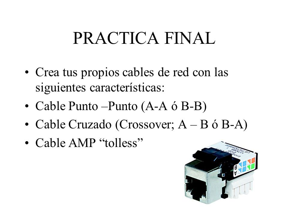 PRACTICA FINAL Crea tus propios cables de red con las siguientes características: Cable Punto –Punto (A-A ó B-B)