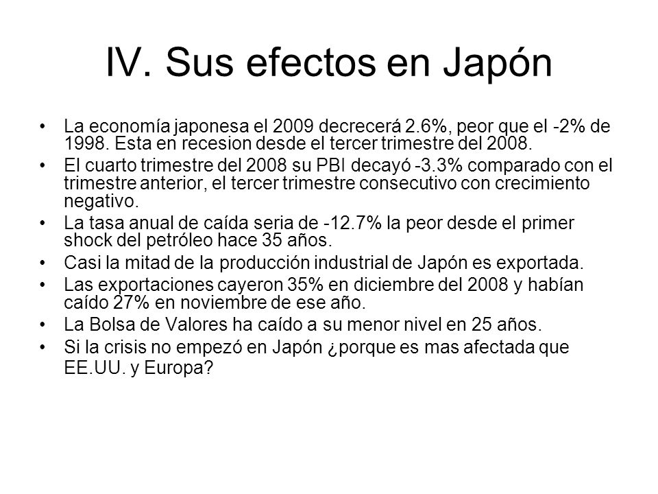 IV. Sus efectos en Japón La economía japonesa el 2009 decrecerá 2.6%, peor que el -2% de 1998. Esta en recesion desde el tercer trimestre del 2008.