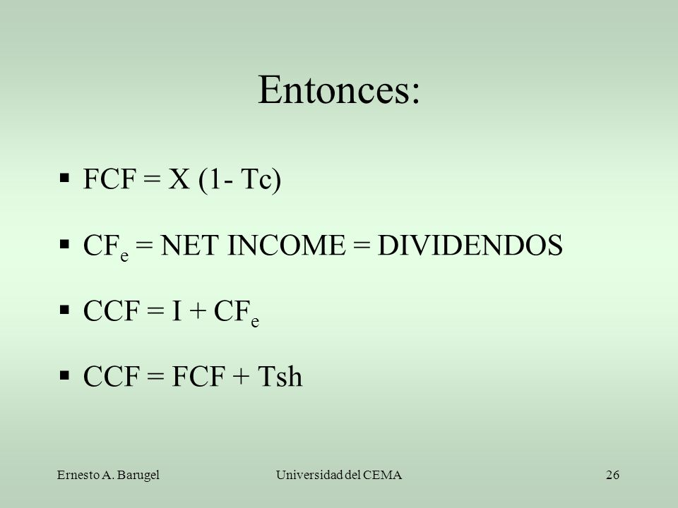 Entonces: FCF = X (1- Tc) CFe = NET INCOME = DIVIDENDOS CCF = I + CFe