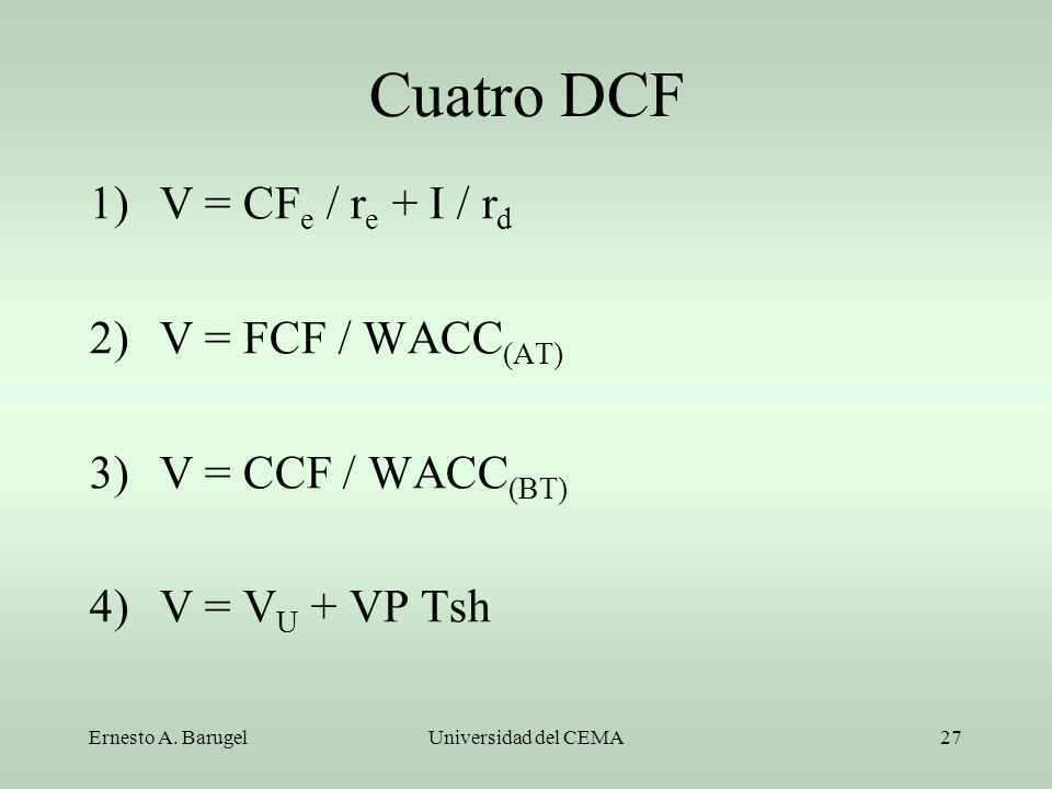 Cuatro DCF V = CFe / re + I / rd V = FCF / WACC(AT) V = CCF / WACC(BT)