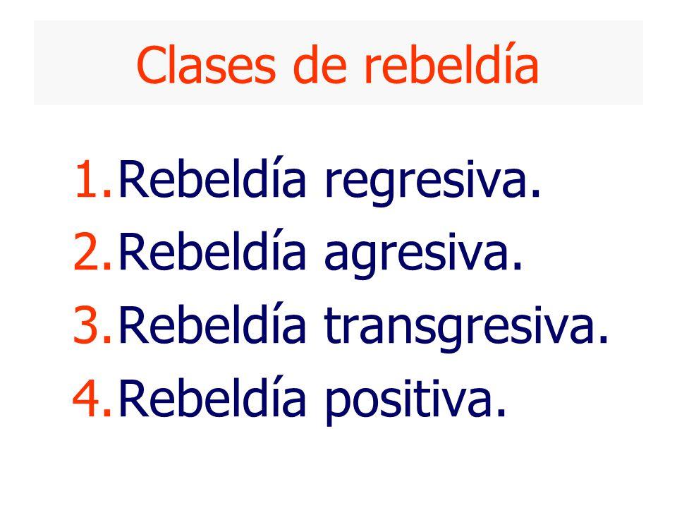 Clases de rebeldía Rebeldía regresiva. Rebeldía agresiva. Rebeldía transgresiva. Rebeldía positiva.
