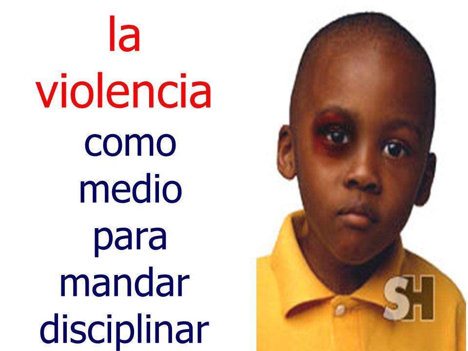 la violencia como medio para mandar disciplinar