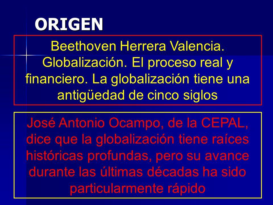 ORIGEN Beethoven Herrera Valencia. Globalización. El proceso real y financiero. La globalización tiene una antigüedad de cinco siglos.