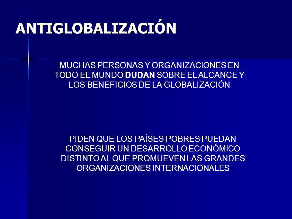 ANTIGLOBALIZACIÓN MUCHAS PERSONAS Y ORGANIZACIONES EN TODO EL MUNDO DUDAN SOBRE EL ALCANCE Y LOS BENEFICIOS DE LA GLOBALIZACIÓN.