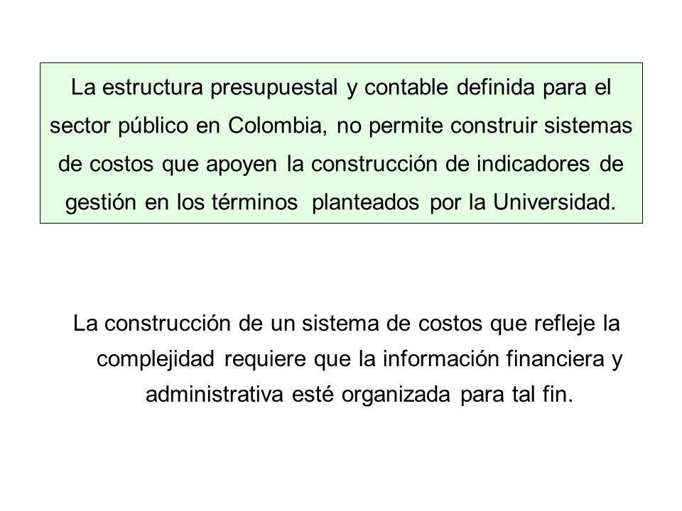 La estructura presupuestal y contable definida para el sector público en Colombia, no permite construir sistemas de costos que apoyen la construcción de indicadores de gestión en los términos planteados por la Universidad.