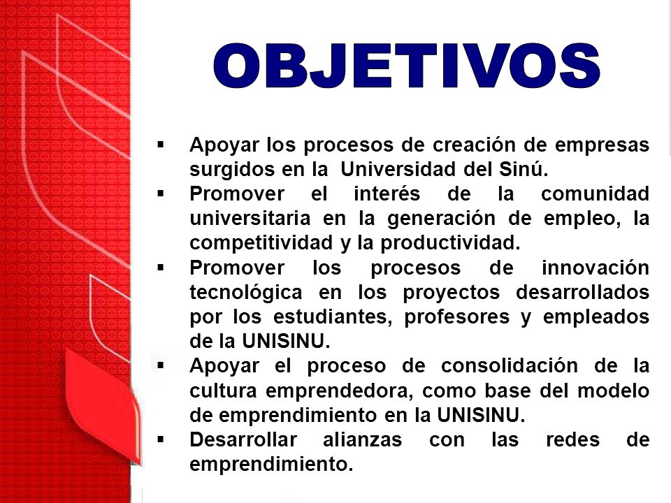 OBJETIVOS Apoyar los procesos de creación de empresas surgidos en la Universidad del Sinú.