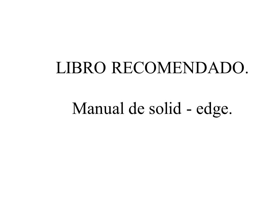 LIBRO RECOMENDADO. Manual de solid - edge.