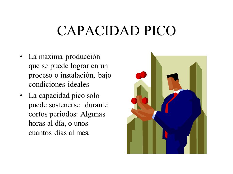 CAPACIDAD PICO La máxima producción que se puede lograr en un proceso o instalación, bajo condiciones ideales.