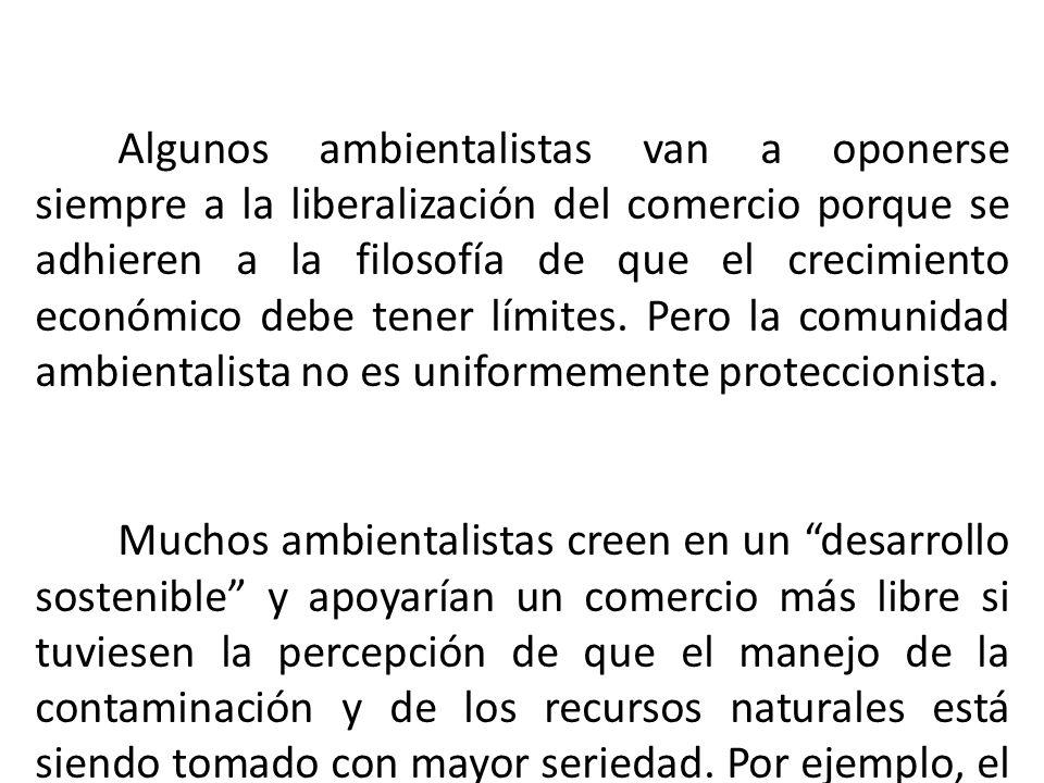 Algunos ambientalistas van a oponerse siempre a la liberalización del comercio porque se adhieren a la filosofía de que el crecimiento económico debe tener límites. Pero la comunidad ambientalista no es uniformemente proteccionista.