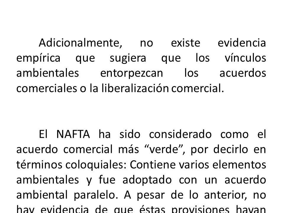 Adicionalmente, no existe evidencia empírica que sugiera que los vínculos ambientales entorpezcan los acuerdos comerciales o la liberalización comercial.