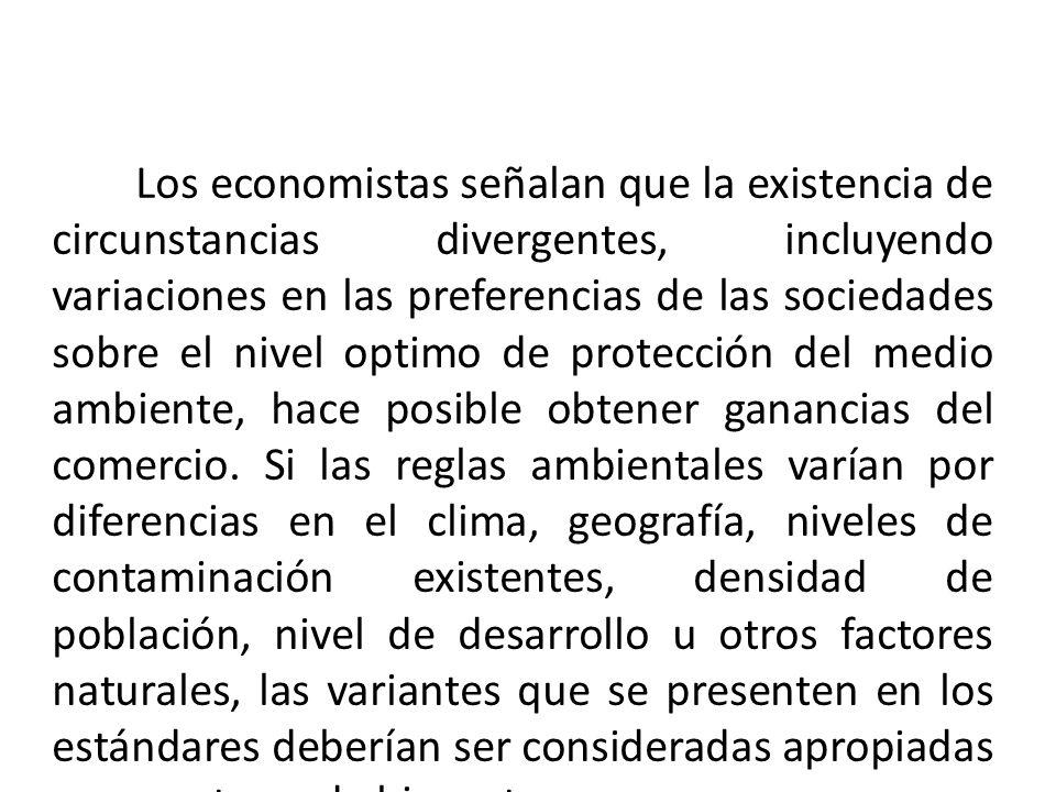 Los economistas señalan que la existencia de circunstancias divergentes, incluyendo variaciones en las preferencias de las sociedades sobre el nivel optimo de protección del medio ambiente, hace posible obtener ganancias del comercio.