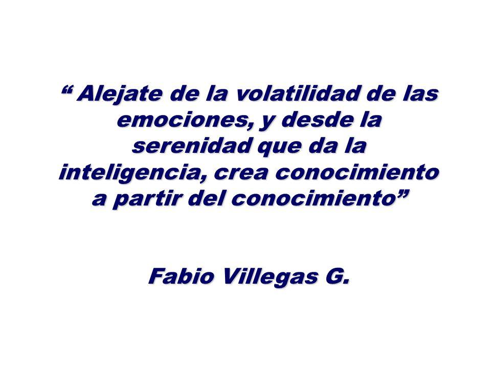 Alejate de la volatilidad de las emociones, y desde la serenidad que da la inteligencia, crea conocimiento a partir del conocimiento