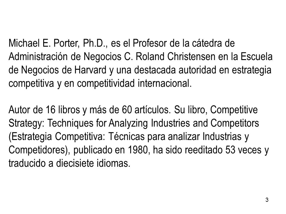 Michael E. Porter, Ph.D., es el Profesor de la cátedra de Administración de Negocios C. Roland Christensen en la Escuela de Negocios de Harvard y una destacada autoridad en estrategia competitiva y en competitividad internacional.