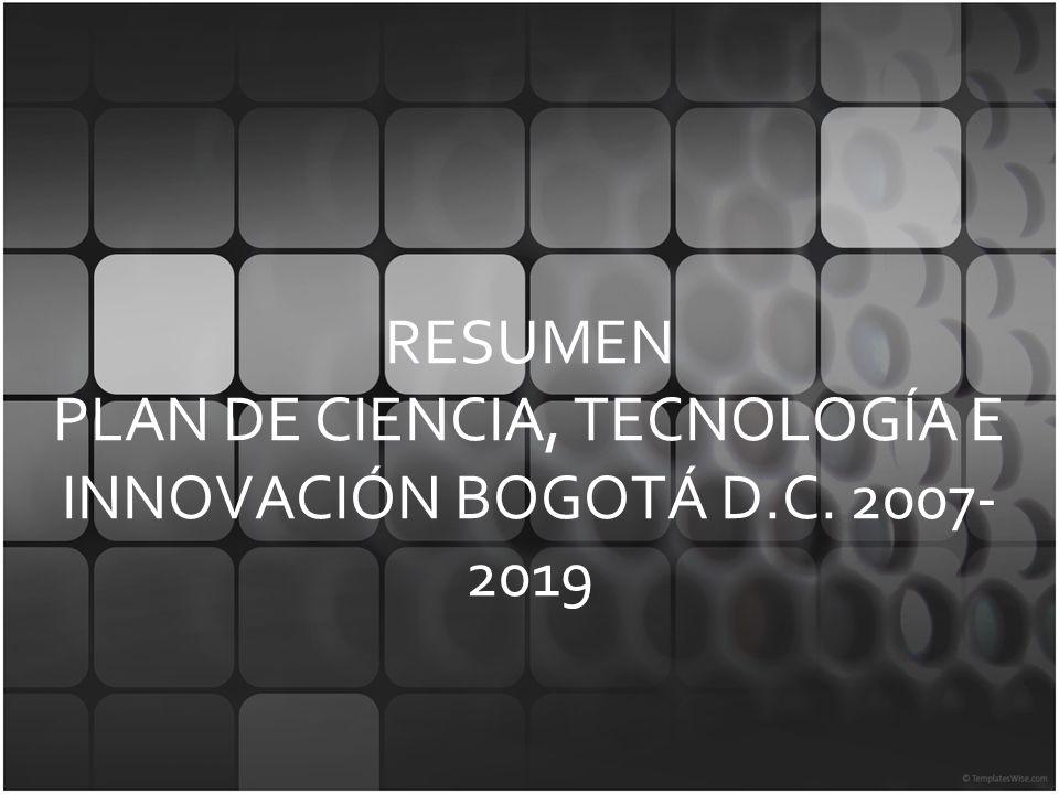 RESUMEN PLAN DE CIENCIA, TECNOLOGÍA E INNOVACIÓN BOGOTÁ D.C. 2007-2019
