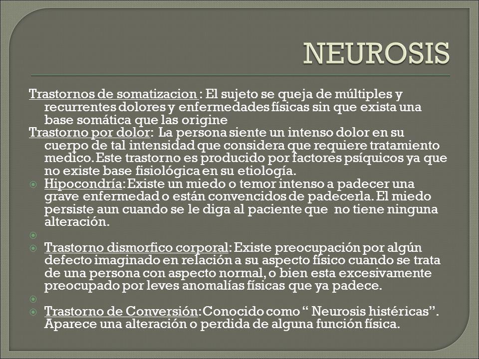 Trastornos de somatizacion : El sujeto se queja de múltiples y recurrentes dolores y enfermedades físicas sin que exista una base somática que las origine