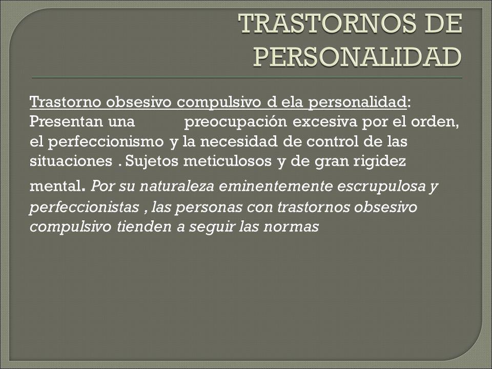 Trastorno obsesivo compulsivo d ela personalidad: Presentan una preocupación excesiva por el orden, el perfeccionismo y la necesidad de control de las situaciones .