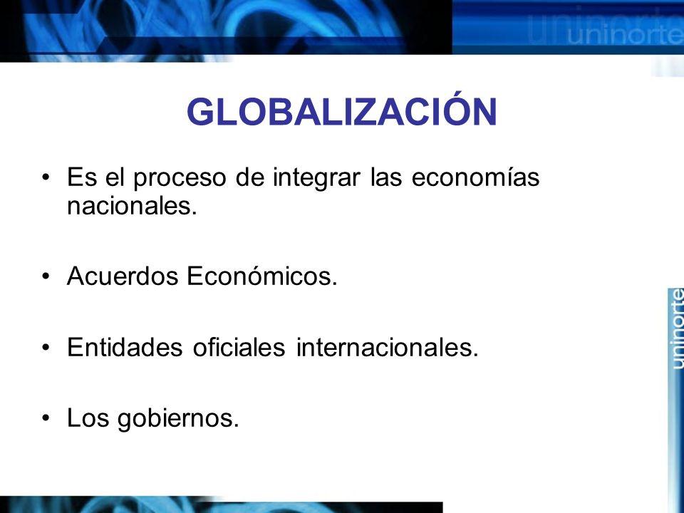 GLOBALIZACIÓN Es el proceso de integrar las economías nacionales.