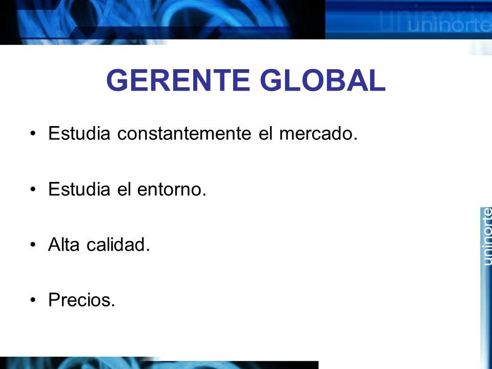 GERENTE GLOBAL Estudia constantemente el mercado. Estudia el entorno.