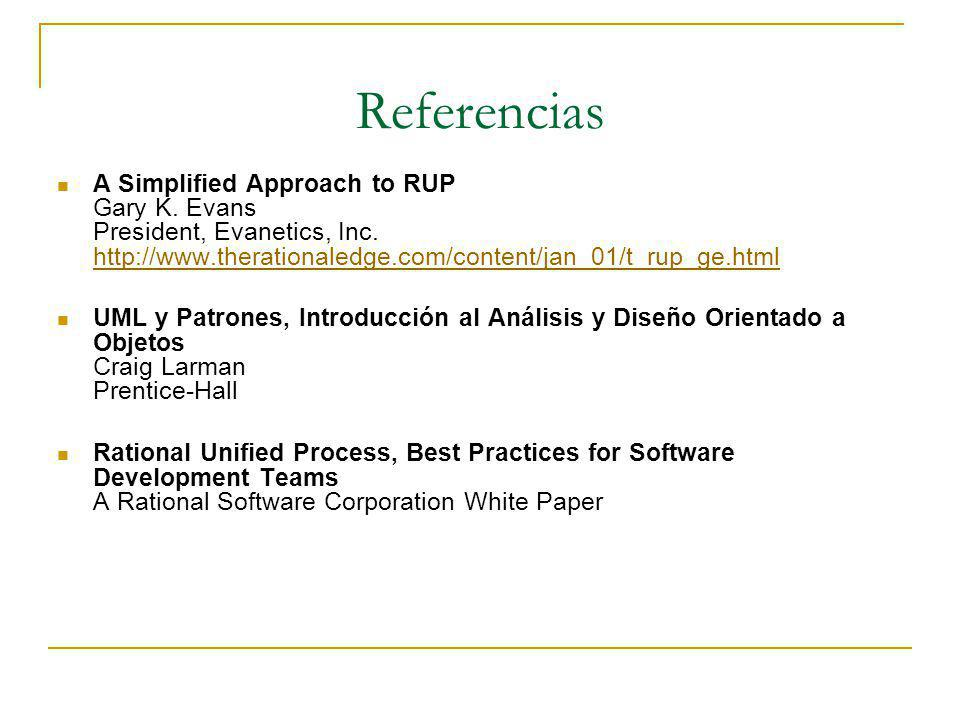 Referencias A Simplified Approach to RUP Gary K. Evans President, Evanetics, Inc. http://www.therationaledge.com/content/jan_01/t_rup_ge.html.
