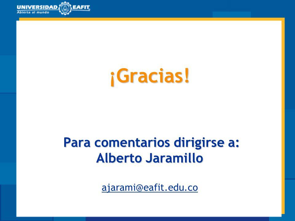 ¡Gracias! Para comentarios dirigirse a: Alberto Jaramillo ajarami@eafit.edu.co