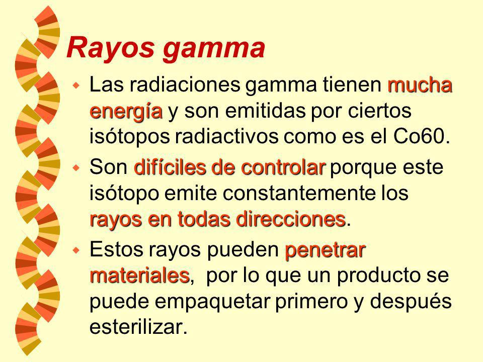 Rayos gamma Las radiaciones gamma tienen mucha energía y son emitidas por ciertos isótopos radiactivos como es el Co60.