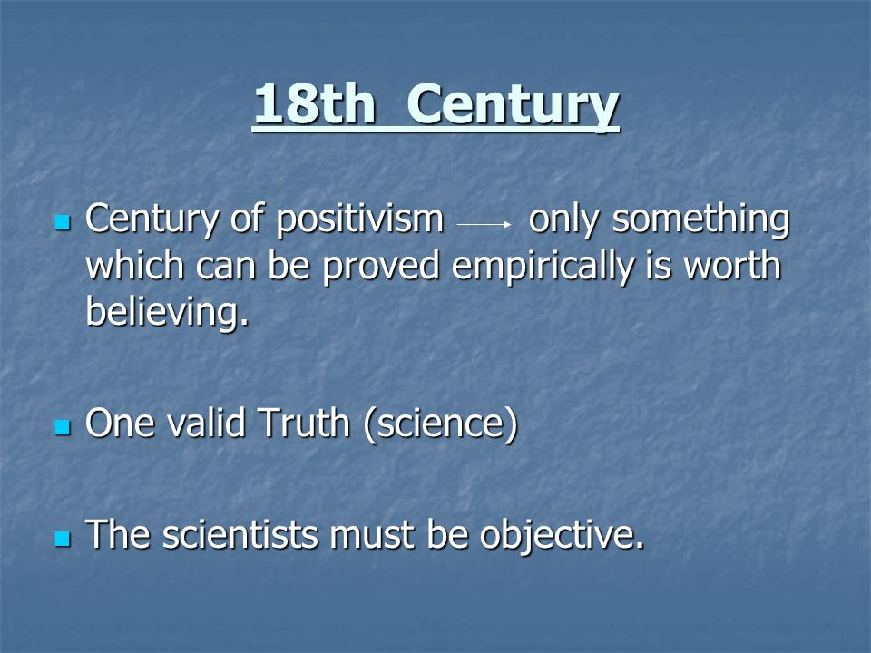 18th Century Century of positivism only something which can be proved empirically is worth believing.